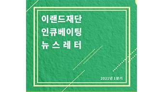 [2021-1분기]이랜드재단 인큐베이팅 뉴스레터